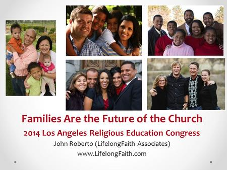 Families Are the Future of the Church 2014 Los Angeles Religious Education Congress John Roberto (LifelongFaith Associates) www.LifelongFaith.com.