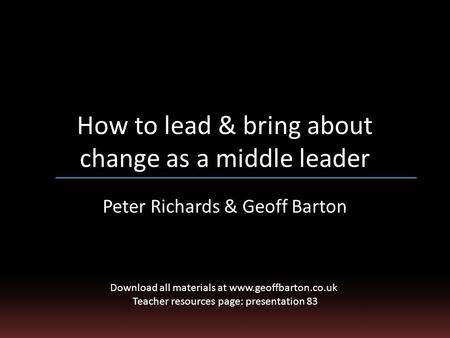 How to lead & bring about change as a middle leader Peter Richards & Geoff Barton Download all materials at www.geoffbarton.co.uk Teacher resources page: