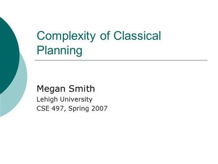 Complexity of Classical Planning Megan Smith Lehigh University CSE 497, Spring 2007.