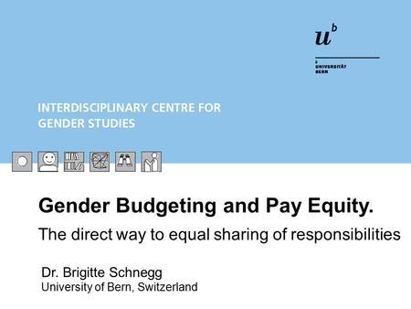 Gender Budgeting and Pay Equity. The direct way to equal sharing of responsibilities Dr. Brigitte Schnegg University of Bern, Switzerland.