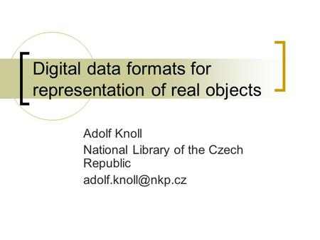 Digital data formats for representation of real objects Adolf Knoll National Library of the Czech Republic