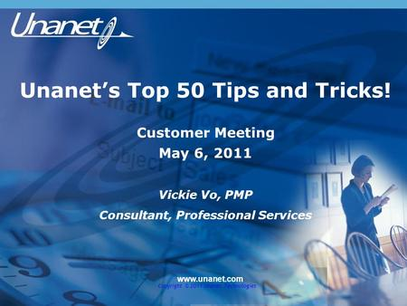Unanet's Top 50 Tips and Tricks! Customer Meeting May 6, 2011 Vickie Vo, PMP Consultant, Professional Services www.unanet.com Copyright © 2011 Unanet Technologies.