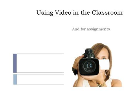 Using Video in the Classroom And for assignments.