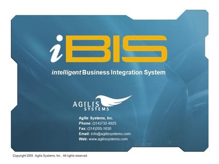 Copyright 2005 Agilis Systems, Inc. All rights reserved. intelligent Business Integration System Agilis Systems, Inc. Phone: (314)732-4925 Fax: (314)205-1630.