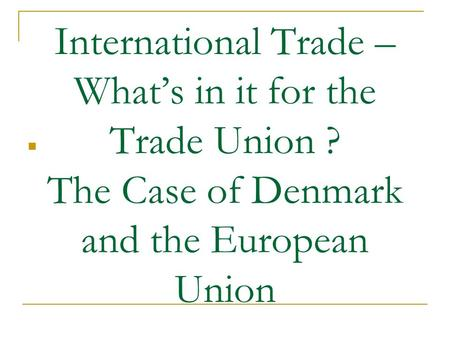 International Trade – What's in it for the Trade Union ? The Case of Denmark and the European Union.