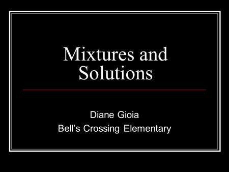 Mixtures and Solutions Diane Gioia Bell's Crossing Elementary.
