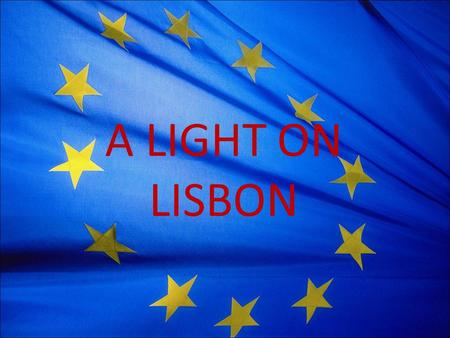 A LIGHT ON LISBON. The Treaty at a Glance Came into force 1 December 2009 Modernises and reforms the EU Three main changes: – Amends treaties – Changes.