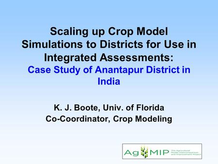 Scaling up Crop Model Simulations to Districts for Use in Integrated Assessments: Case Study of Anantapur District in India K. J. Boote, Univ. of Florida.