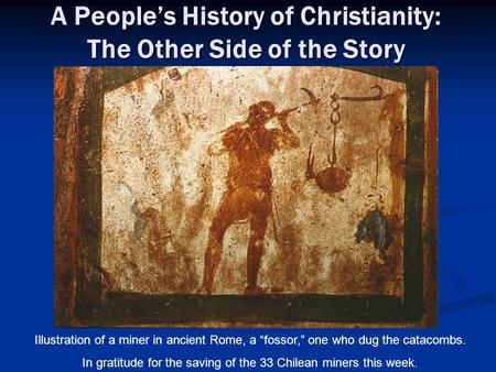 "A People's History of Christianity: The Other Side of the Story Illustration of a miner in ancient Rome, a ""fossor,"" one who dug the catacombs. In gratitude."