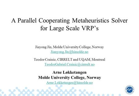 A Parallel Cooperating Metaheuristics Solver for Large Scale VRP's Jiayong Jin, Molde University College, Norway