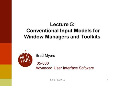 1 Lecture 5: Conventional Input Models for Window Managers and Toolkits Brad Myers 05-830 Advanced User Interface Software © 2013 - Brad Myers.