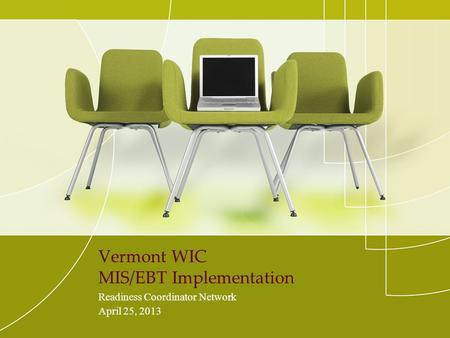 Vermont WIC MIS/EBT Implementation Readiness Coordinator Network April 25, 2013.