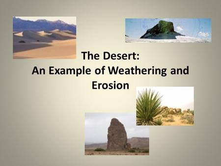 The Desert: An Example of Weathering and Erosion.