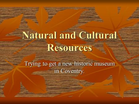 Natural and Cultural Resources Trying to get a new historic museum in Coventry.