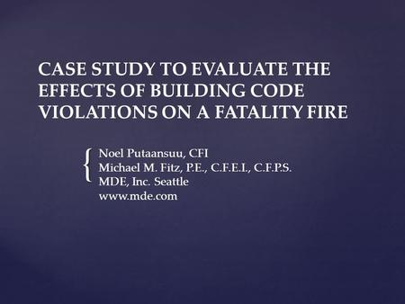 { CASE STUDY TO EVALUATE THE EFFECTS OF BUILDING CODE VIOLATIONS ON A FATALITY FIRE Noel Putaansuu, CFI Michael M. Fitz, P.E., C.F.E.I., C.F.P.S. MDE,