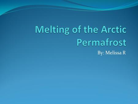 By: Melissa R. What is the issue? The permafrost is melting Greenhouse gases: Methane and Carbon are being released Methane and carbon traps the heat.
