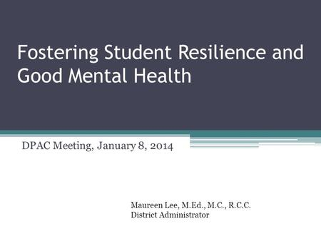 Fostering Student Resilience and Good Mental Health DPAC Meeting, January 8, 2014 Maureen Lee, M.Ed., M.C., R.C.C. District Administrator.