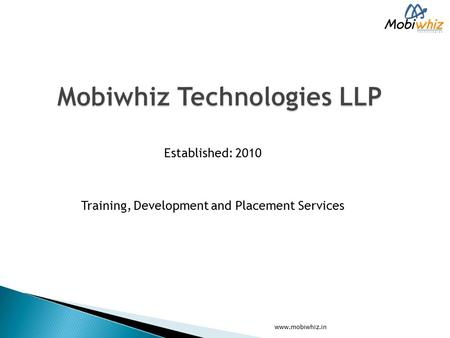 Established: 2010 Training, Development and Placement Services www.mobiwhiz.in.
