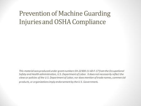 Prevention of Machine Guarding Injuries and OSHA Compliance This material was produced under grant numbers SH-22300-11-60-F-17 from the Occupational Safety.