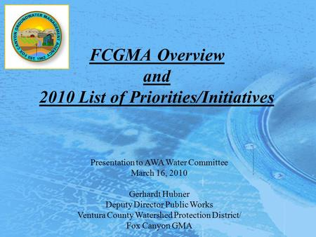 FCGMA Overview and 2010 List of Priorities/Initiatives Presentation to AWA Water Committee March 16, 2010 Gerhardt Hubner Deputy Director Public Works.
