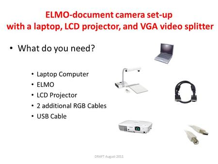 ELMO-document camera set-up with a laptop, LCD projector, and VGA video splitter What do you need? Laptop Computer ELMO LCD Projector 2 additional RGB.