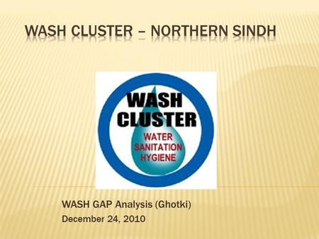 WASH GAP Analysis (Ghotki) December 24, 2010.  The Gaps may be less then the that of presented here because WASH Cluster didn't received any updates.