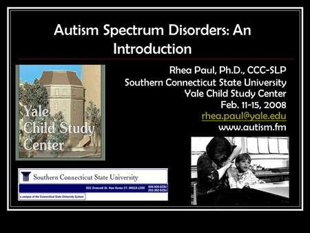 Autism Spectrum Disorders: An Introduction Rhea Paul, Ph.D., CCC-SLP Southern Connecticut State University Yale Child Study Center Feb. 11-15, 2008