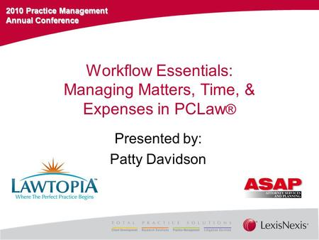 2010 Practice Management Annual Conference Workflow Essentials: Managing Matters, Time, & Expenses in PCLaw ® Presented by: Patty Davidson.
