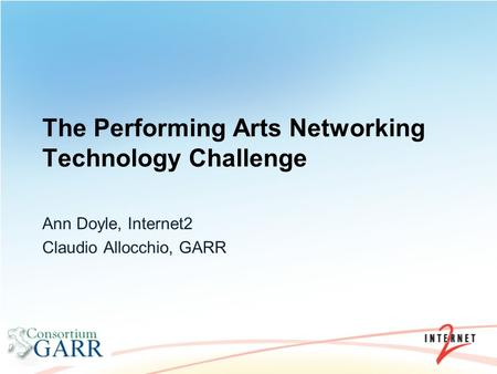 The Performing Arts Networking Technology Challenge Ann Doyle, Internet2 Claudio Allocchio, GARR.