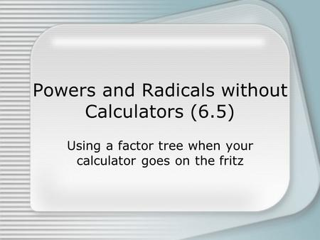 Powers and Radicals without Calculators (6.5)