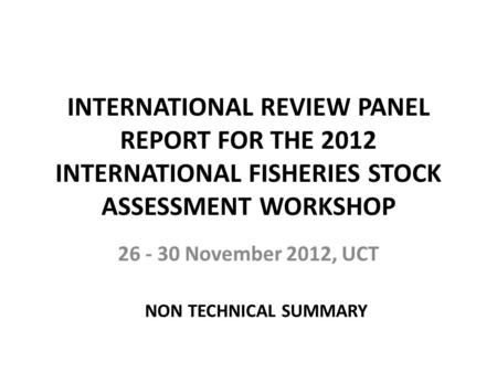 INTERNATIONAL REVIEW PANEL REPORT FOR THE 2012 INTERNATIONAL FISHERIES STOCK ASSESSMENT WORKSHOP 26 - 30 November 2012, UCT NON TECHNICAL SUMMARY.