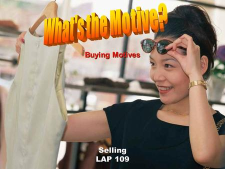Selling LAP 109 Buying Motives Objectives Describe customer buying motives. Use customer buying motives in sales presentations.