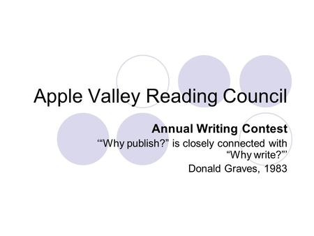 "Apple Valley Reading Council Annual Writing Contest '""Why publish?"" is closely connected with ""Why write?""' Donald Graves, 1983."