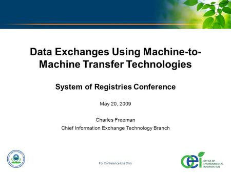 U.S. ENVIRONMENTAL PROTECTION AGENCY For Conference Use Only Data Exchanges Using Machine-to- Machine Transfer Technologies System of Registries Conference.