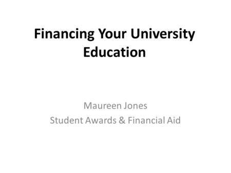 Financing Your University Education Maureen Jones Student Awards & Financial Aid.