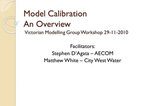 Model Calibration An Overview Victorian Modelling Group Workshop 29-11-2010 Facilitators: Stephen D'Agata – AECOM Matthew White – City West Water.