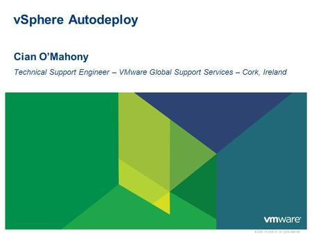 © 2009 VMware Inc. All rights reserved vSphere Autodeploy Cian O'Mahony Technical Support Engineer – VMware Global Support Services – Cork, Ireland.