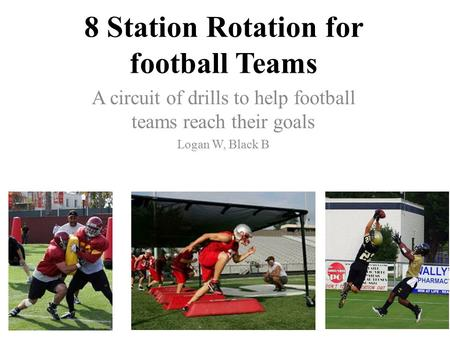 8 Station Rotation for football Teams A circuit of drills to help football teams reach their goals Logan W, Black B.