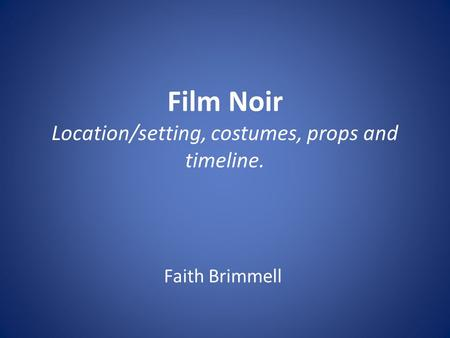 Film Noir Location/setting, costumes, props and timeline. Faith Brimmell.