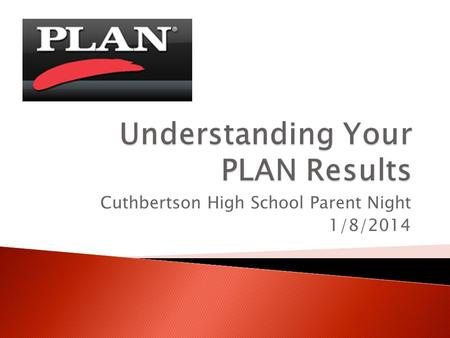 Cuthbertson High School Parent Night 1/8/2014.  The PLAN was given to all 10 th graders  Think of the plan as a pre-ACT  Helps students ◦ Measure academic.
