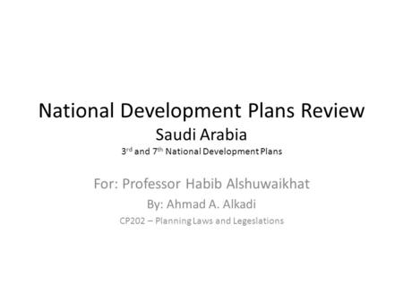 National Development Plans Review Saudi Arabia 3 rd and 7 th National Development Plans For: Professor Habib Alshuwaikhat By: Ahmad A. Alkadi CP202 – Planning.