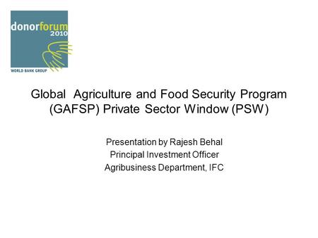 Global Agriculture and Food Security Program (GAFSP) Private Sector Window (PSW) Presentation by Rajesh Behal Principal Investment Officer Agribusiness.