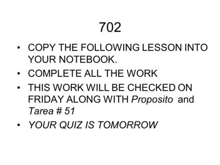 702 COPY THE FOLLOWING LESSON INTO YOUR NOTEBOOK. COMPLETE ALL THE WORK THIS WORK WILL BE CHECKED ON FRIDAY ALONG WITH Proposito and Tarea # 51 YOUR QUIZ.