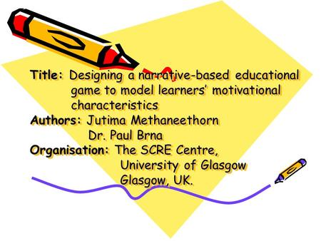 Title: Designing a narrative-based educational game to model learners' motivational characteristics Authors: Jutima Methaneethorn Dr. Paul Brna Organisation: