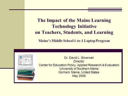 The Impact of the Maine Learning Technology Initiative on Teachers, Students, and Learning Maine's Middle School 1-to-1 Laptop Program Dr. David L. Silvernail.