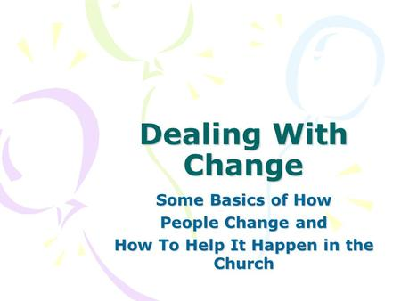 Dealing With Change Some Basics of How People Change and How To Help It Happen in the Church.