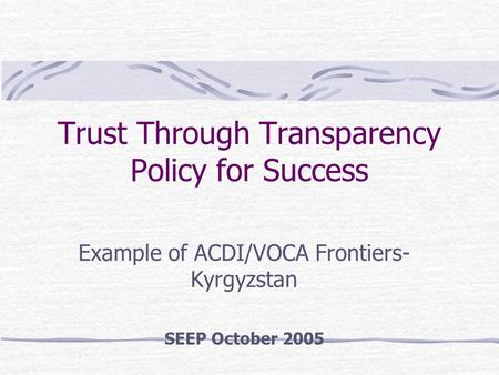 Trust Through Transparency Policy for Success Example of ACDI/VOCA Frontiers- Kyrgyzstan SEEP October 2005.