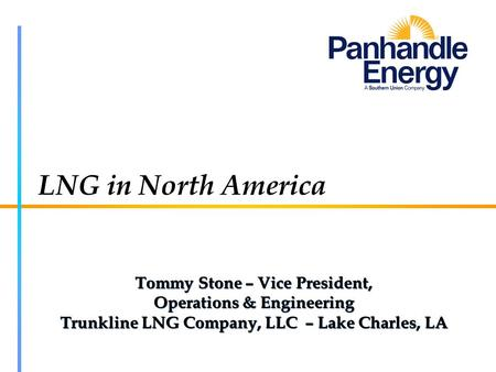 LNG in North America Tommy Stone – Vice President, Operations & Engineering Trunkline LNG Company, LLC – Lake Charles, LA Tommy Stone – Vice President,