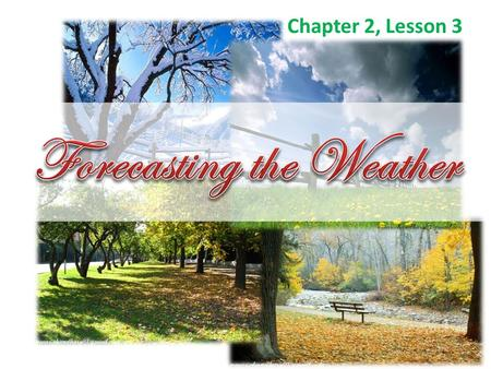 Chapter 2, Lesson 3.  A weather forecast is a prediction of weather conditions over the next 3 to 5 days.  A meteorologist is a person who observes.