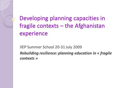 Developing planning capacities in fragile contexts – the Afghanistan experience IIEP Summer School 20-31 July 2009 Rebuilding resilience: planning education.